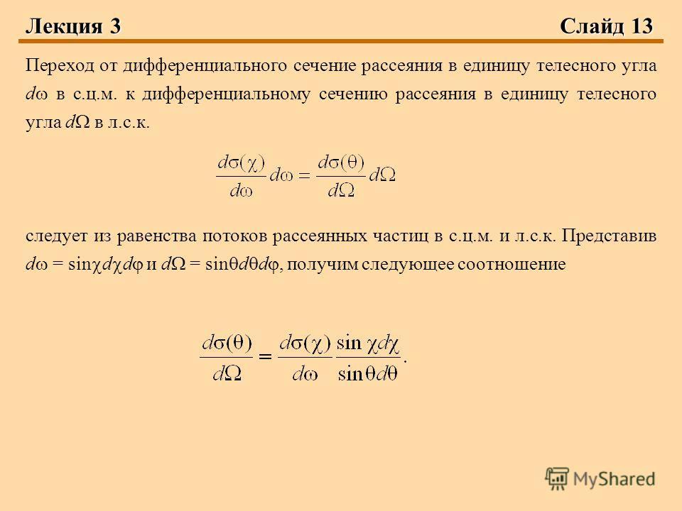 Лекция 3 Слайд 13 Переход от дифференциального сечение рассеяния в единицу телесного угла d в с.ц.м. к дифференциальному сечению рассеяния в единицу телесного угла d в л.с.к. следует из равенства потоков рассеянных частиц в с.ц.м. и л.с.к. Представив