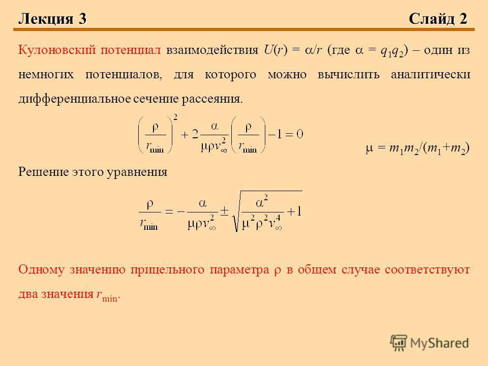 Лекция 3Слайд 2 Кулоновский потенциал взаимодействия U(r) = /r (где = q 1 q 2 ) – один из немногих потенциалов, для которого можно вычислить аналитически дифференциальное сечение рассеяния. = m 1 m 2 /(m 1 +m 2 ) Решение этого уравнения Одному значен