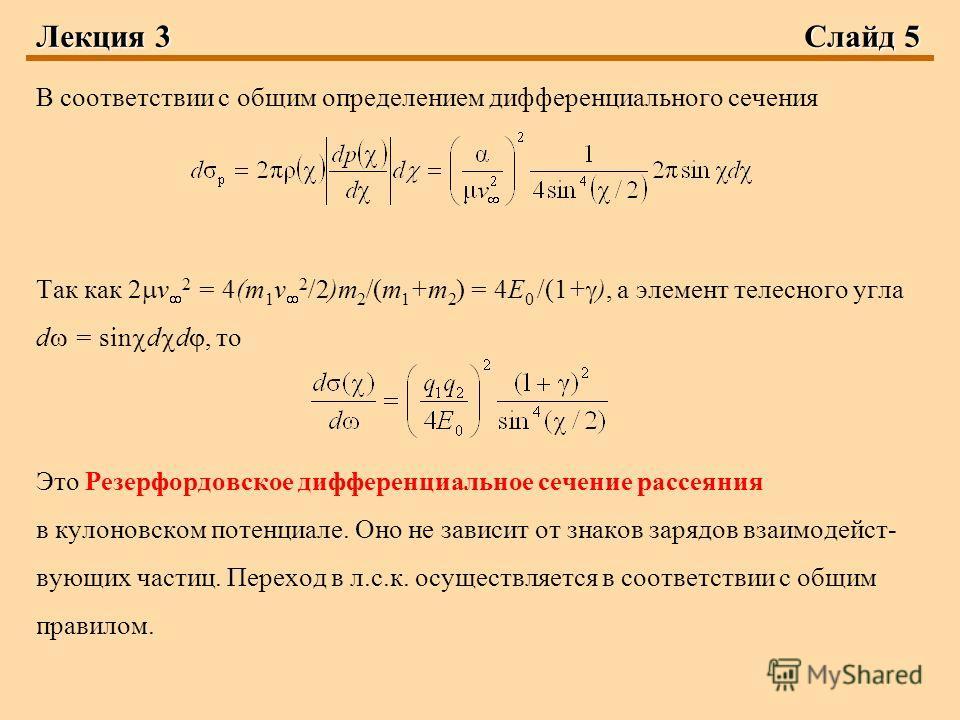 Лекция 3Слайд 5 В соответствии с общим определением дифференциального сечения Так как 2 v 2 = 4(m 1 v 2 /2)m 2 /(m 1 +m 2 ) = 4E 0 /(1+ ), а элемент телесного угла d = sin d d, то Это Резерфордовское дифференциальное сечение рассеяния в кулоновском п