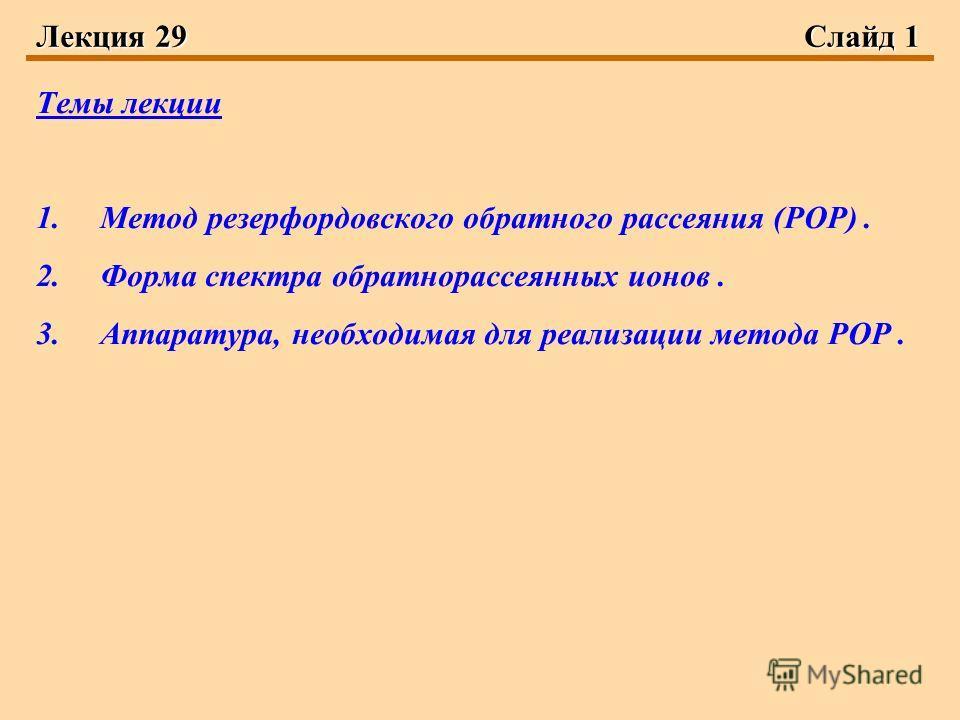 Лекция 29Слайд 1 Темы лекции 1.Метод резерфордовского обратного рассеяния (РОР). 2.Форма спектра обратнорассеянных ионов. 3.Аппаратура, необходимая для реализации метода РОР.
