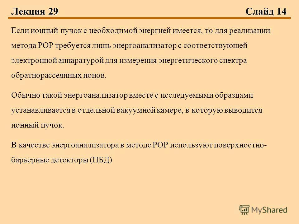 Лекция 29 Слайд 14 Если ионный пучок с необходимой энергией имеется, то для реализации метода РОР требуется лишь энергоанализатор с соответствующей электронной аппаратурой для измерения энергетического спектра обратнорассеянных ионов. Обычно такой эн