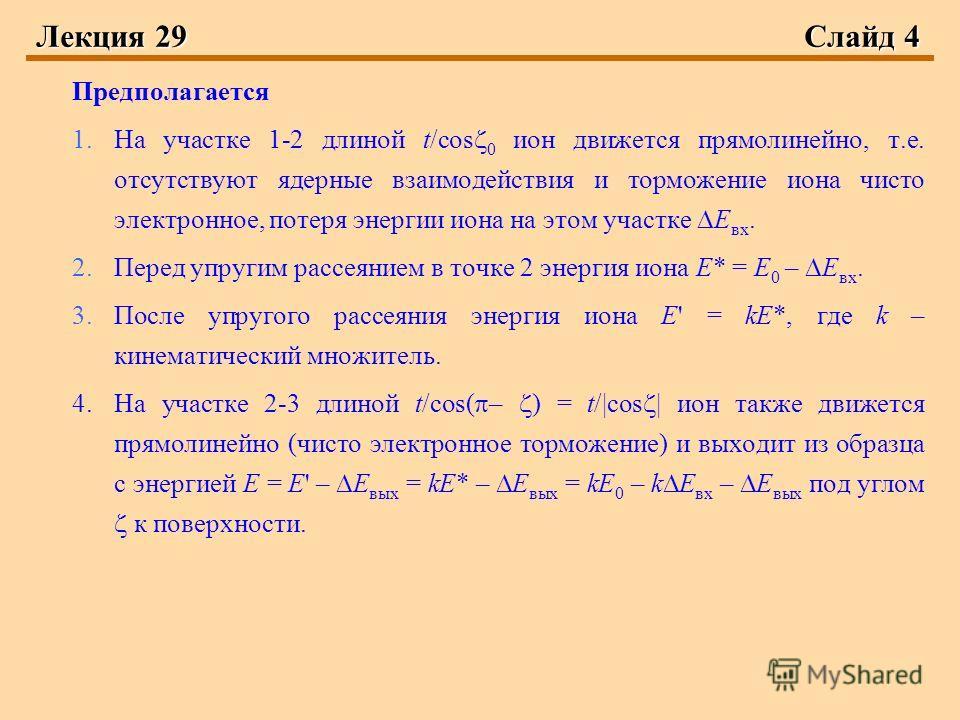 Лекция 29 Слайд 4 Предполагается 1.На участке 1-2 длиной t/cos 0 ион движется прямолинейно, т.е. отсутствуют ядерные взаимодействия и торможение иона чисто электронное, потеря энергии иона на этом участке Е вх. 2.Перед упругим рассеянием в точке 2 эн