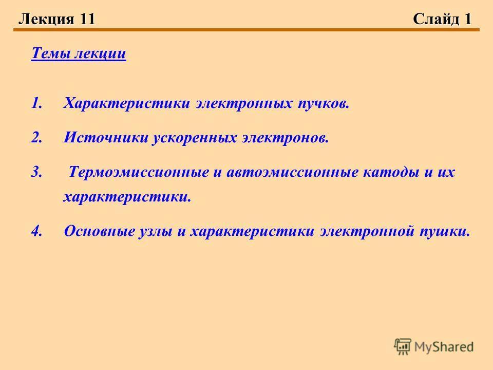 Лекция 11Слайд 1 Темы лекции 1.Характеристики электронных пучков. 2.Источники ускоренных электронов. 3. Термоэмиссионные и автоэмиссионные катоды и их характеристики. 4.Основные узлы и характеристики электронной пушки.