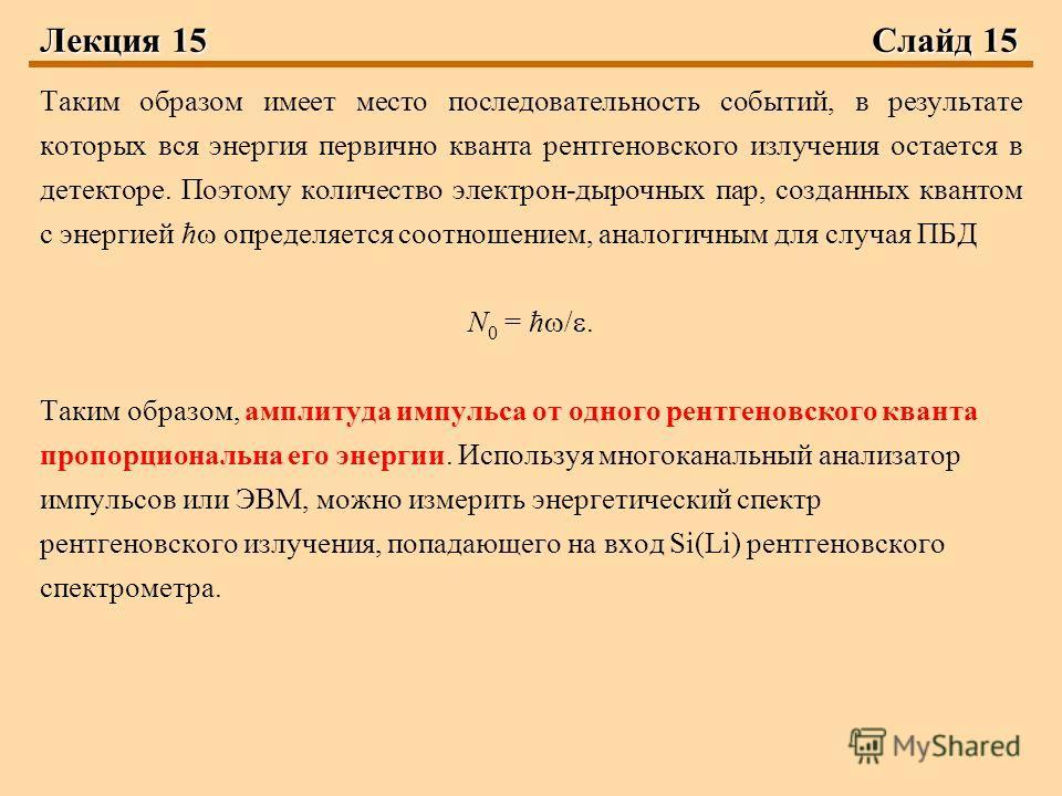 Лекция 15 Слайд 15 Таким образом имеет место последовательность событий, в результате которых вся энергия первично кванта рентгеновского излучения остается в детекторе. Поэтому количество электрон-дырочных пар, созданных квантом с энергией ħ определя