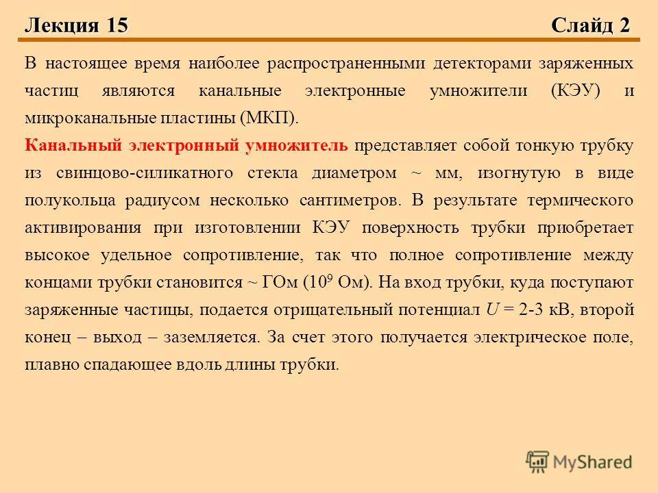 Лекция 15Слайд 2 В настоящее время наиболее распространенными детекторами заряженных частиц являются канальные электронные умножители (КЭУ) и микроканальные пластины (МКП). Канальный электронный умножитель представляет собой тонкую трубку из свинцово