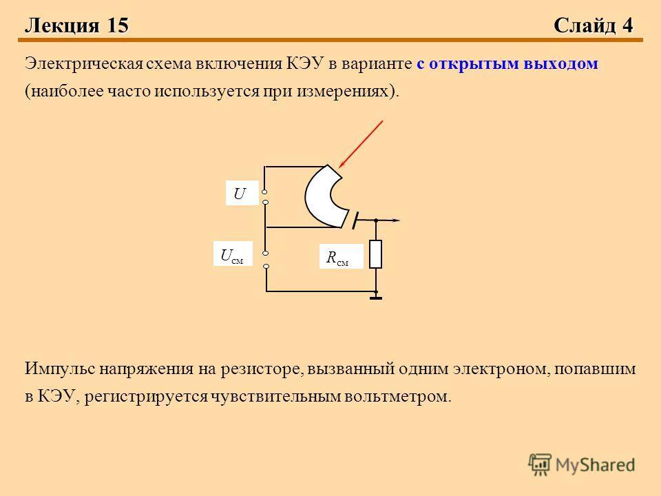 Лекция 15 Слайд 4 Электрическая схема включения КЭУ в варианте с открытым выходом (наиболее часто используется при измерениях). Импульс напряжения на резисторе, вызванный одним электроном, попавшим в КЭУ, регистрируется чувствительным вольтметром. R