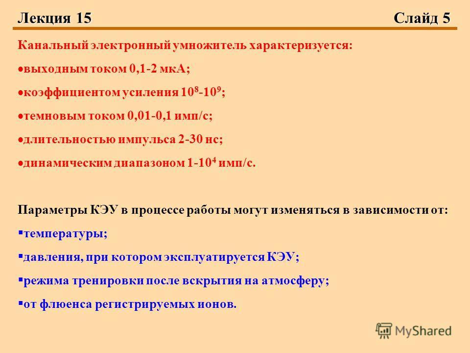 Лекция 15Слайд 5 Канальный электронный умножитель характеризуется: выходным током 0,1-2 мкА; коэффициентом усиления 10 8 -10 9 ; темновым током 0,01-0,1 имп/с; длительностью импульса 2-30 нс; динамическим диапазоном 1-10 4 имп/с. Параметры КЭУ в проц