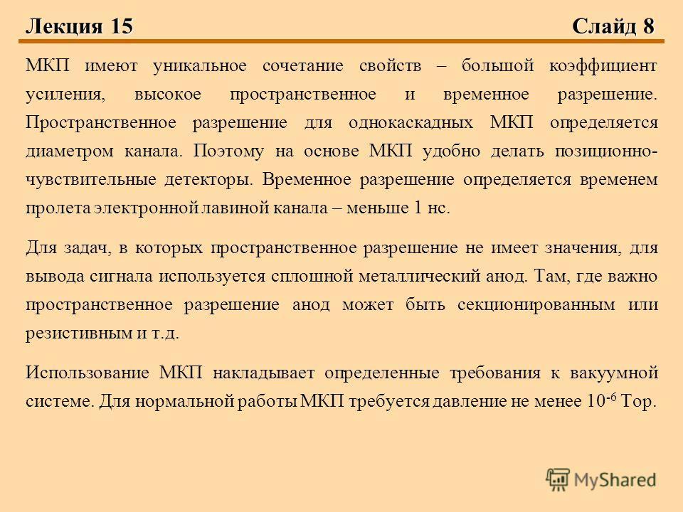 Лекция 15Слайд 8 МКП имеют уникальное сочетание свойств – большой коэффициент усиления, высокое пространственное и временное разрешение. Пространственное разрешение для однокаскадных МКП определяется диаметром канала. Поэтому на основе МКП удобно дел