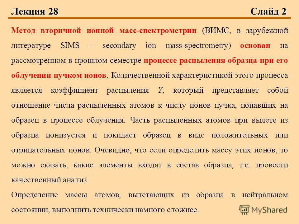 Лекция 28Слайд 2 Метод вторичной ионной масс-спектрометрии (ВИМС, в зарубежной литературе SIMS – secondary ion mass-spectrometry) основан на рассмотренном в прошлом семестре процессе распыления образца при его облучении пучком ионов. Количественной х