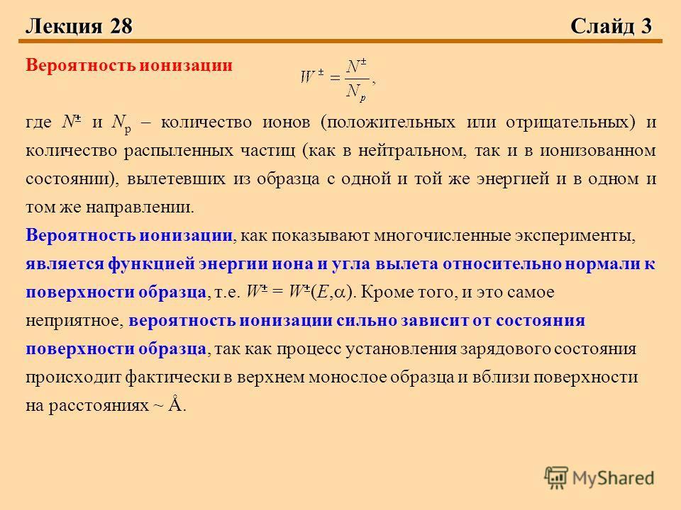 Лекция 28Слайд 3 Вероятность ионизации где N и N р – количество ионов (положительных или отрицательных) и количество распыленных частиц (как в нейтральном, так и в ионизованном состоянии), вылетевших из образца с одной и той же энергией и в одном и т