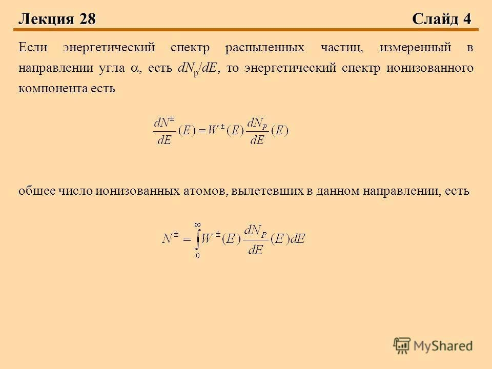 Лекция 28 Слайд 4 Если энергетический спектр распыленных частиц, измеренный в направлении угла, есть dN р /dE, то энергетический спектр ионизованного компонента есть общее число ионизованных атомов, вылетевших в данном направлении, есть