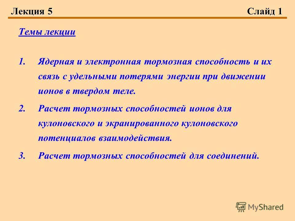 Лекция 5Слайд 1 Темы лекции 1.Ядерная и электронная тормозная способность и их связь с удельными потерями энергии при движении ионов в твердом теле. 2.Расчет тормозных способностей ионов для кулоновского и экранированного кулоновского потенциалов вза
