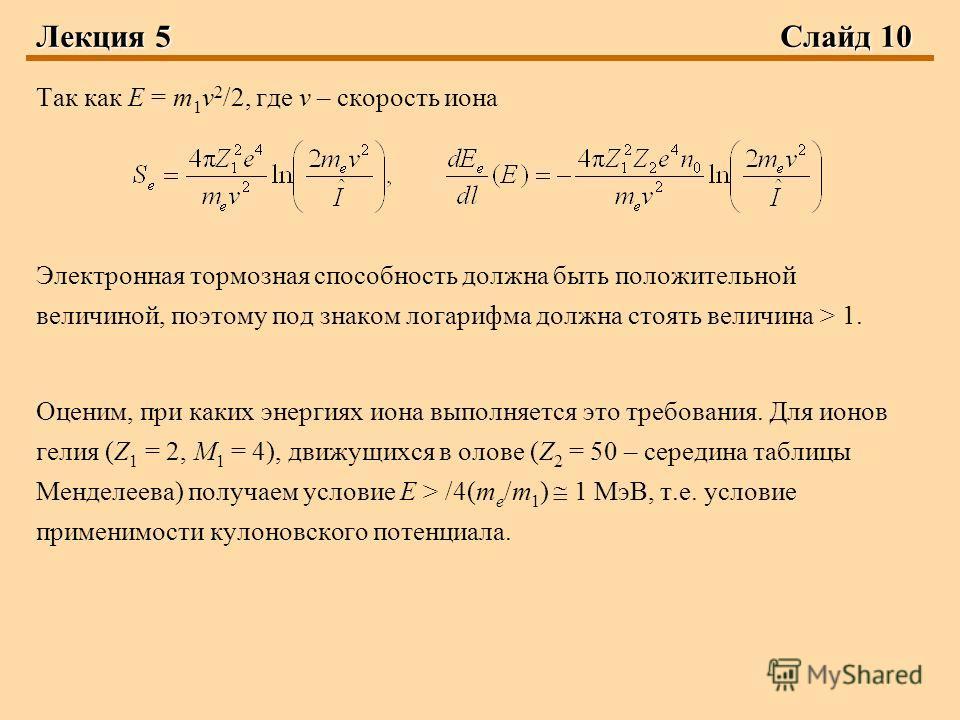 Лекция 5 Слайд 10 Так как E = m 1 v 2 /2, где v – скорость иона Электронная тормозная способность должна быть положительной величиной, поэтому под знаком логарифма должна стоять величина > 1. Оценим, при каких энергиях иона выполняется это требования