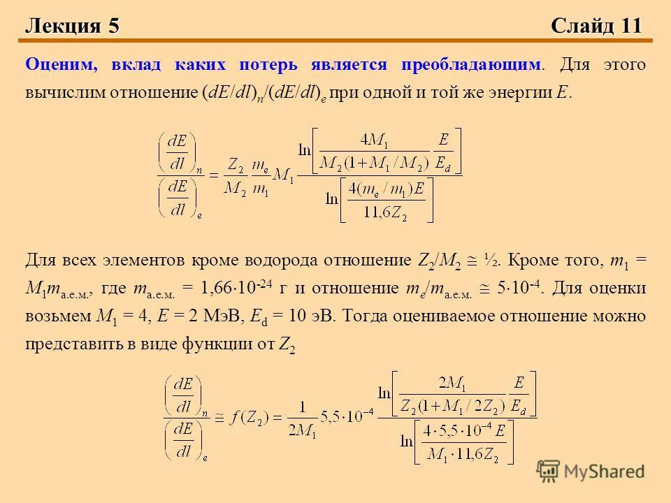 Лекция 5 Слайд 11 Оценим, вклад каких потерь является преобладающим. Для этого вычислим отношение (dE/dl) n /(dE/dl) e при одной и той же энергии Е. Для всех элементов кроме водорода отношение Z 2 /М 2 ½. Кроме того, m 1 = М 1 m а.е.м., где m а.е.м.