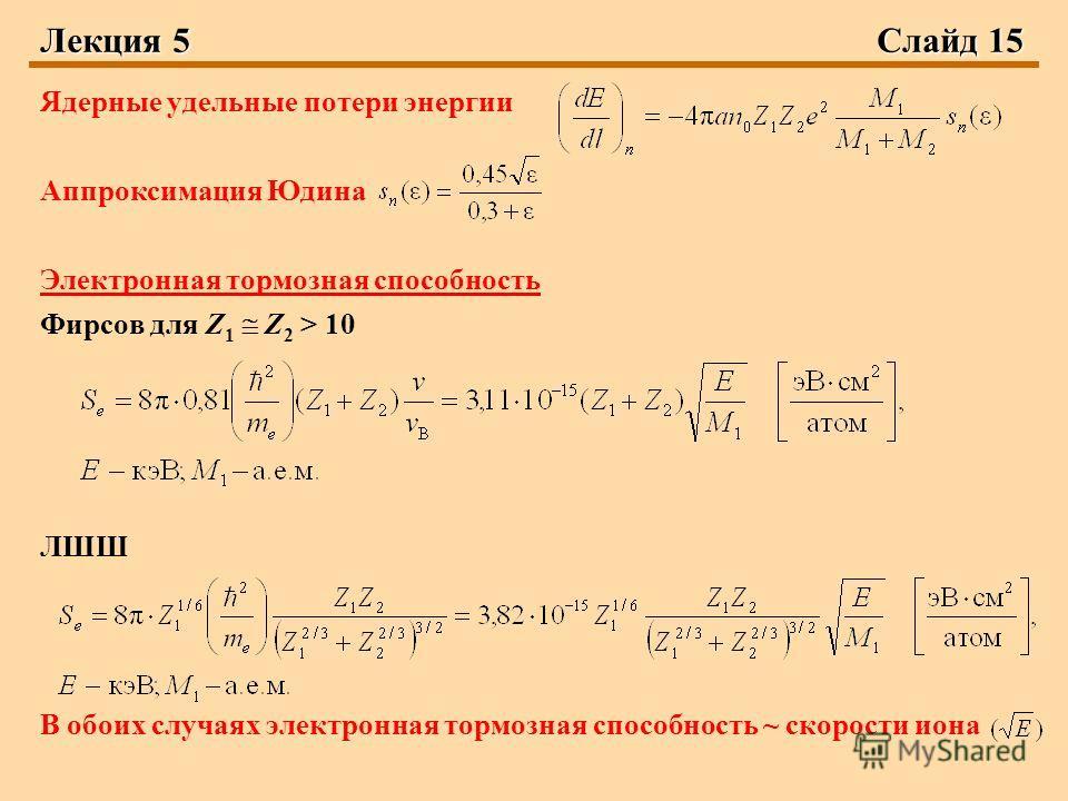 Лекция 5 Слайд 15 Ядерные удельные потери энергии Аппроксимация Юдина Электронная тормозная способность Фирсов для Z 1 Z 2 > 10 ЛШШ В обоих случаях электронная тормозная способность ~ скорости иона