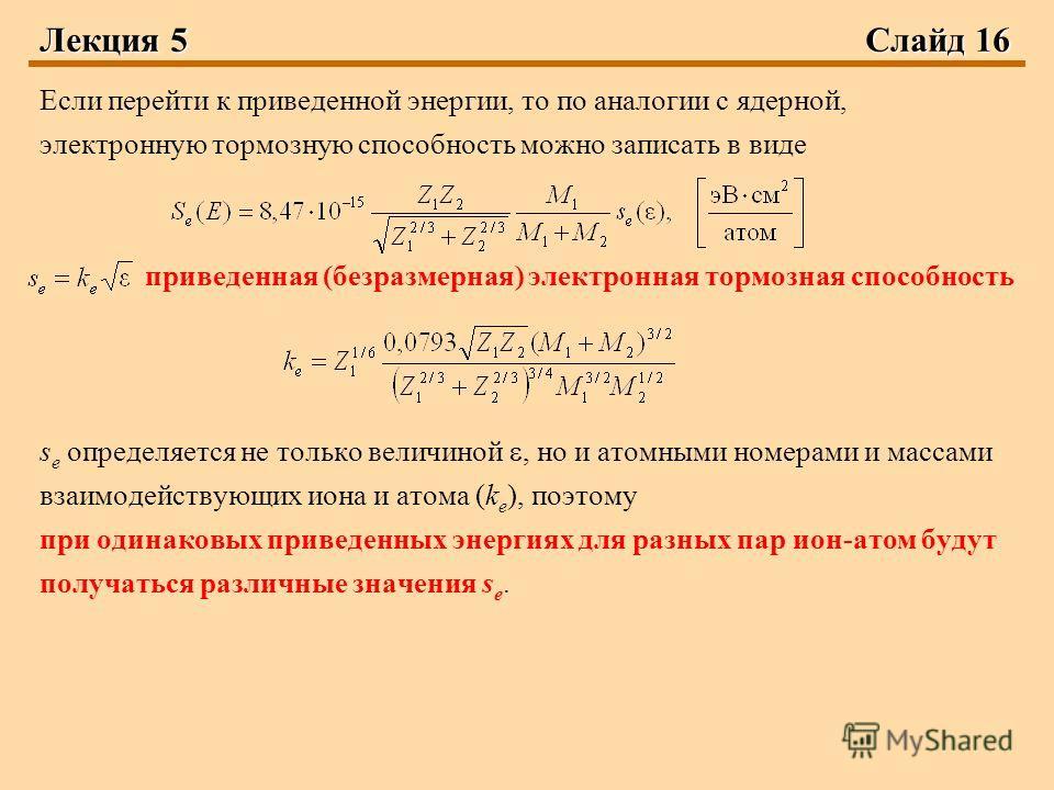 Лекция 5 Слайд 16 Если перейти к приведенной энергии, то по аналогии с ядерной, электронную тормозную способность можно записать в виде приведенная (безразмерная) электронная тормозная способность s e определяется не только величиной, но и атомными н