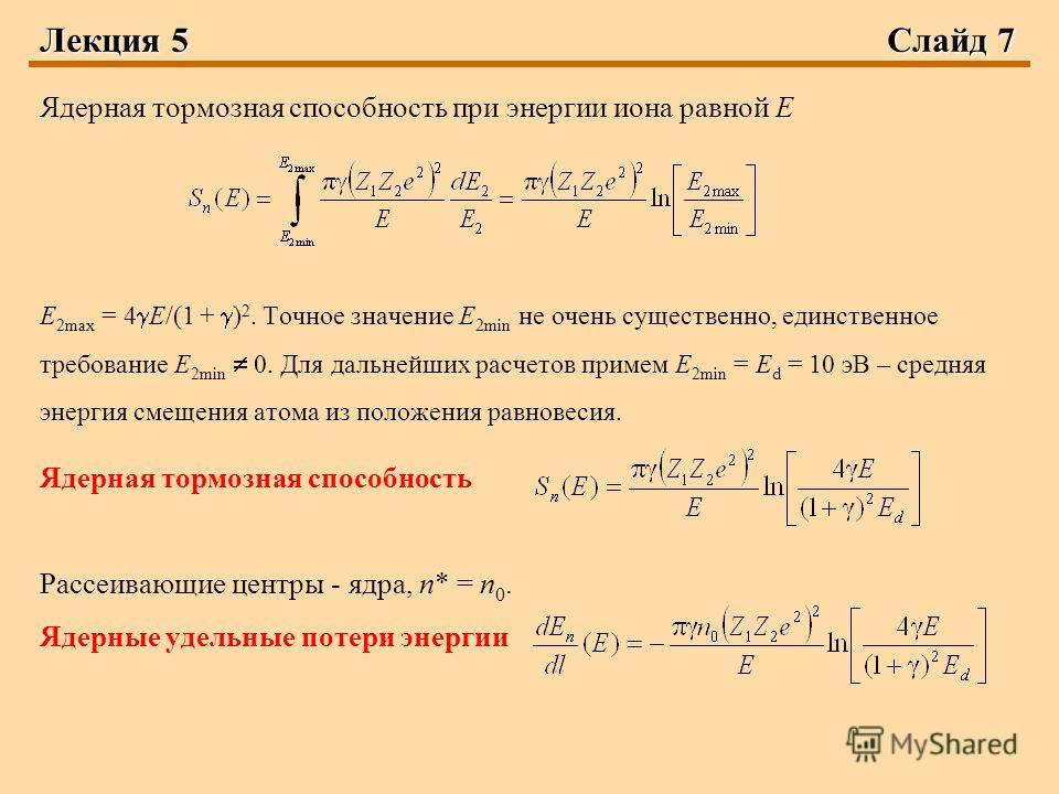 Лекция 5Слайд 7 Ядерная тормозная способность при энергии иона равной Е E 2max = 4 Е/(1 + ) 2. Точное значение E 2min не очень существенно, единственное требование E 2min 0. Для дальнейших расчетов примем E 2min = E d = 10 эВ – средняя энергия смещен