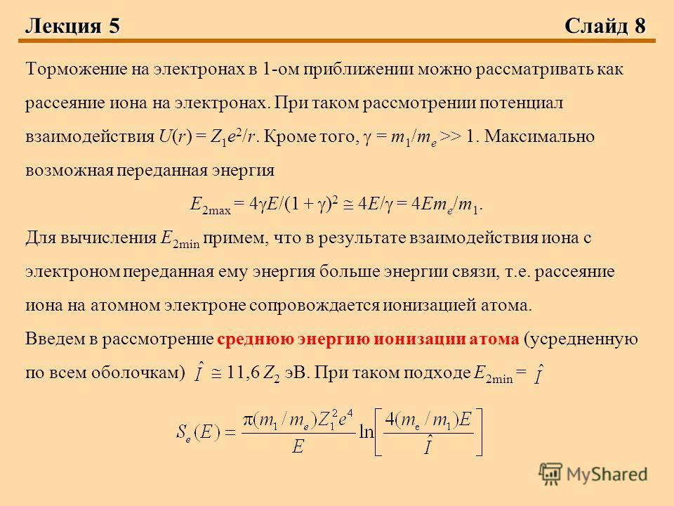 Лекция 5Слайд 8 Торможение на электронах в 1-ом приближении можно рассматривать как рассеяние иона на электронах. При таком рассмотрении потенциал взаимодействия U(r) = Z 1 e 2 /r. Кроме того, = m 1 /m e >> 1. Максимально возможная переданная энергия