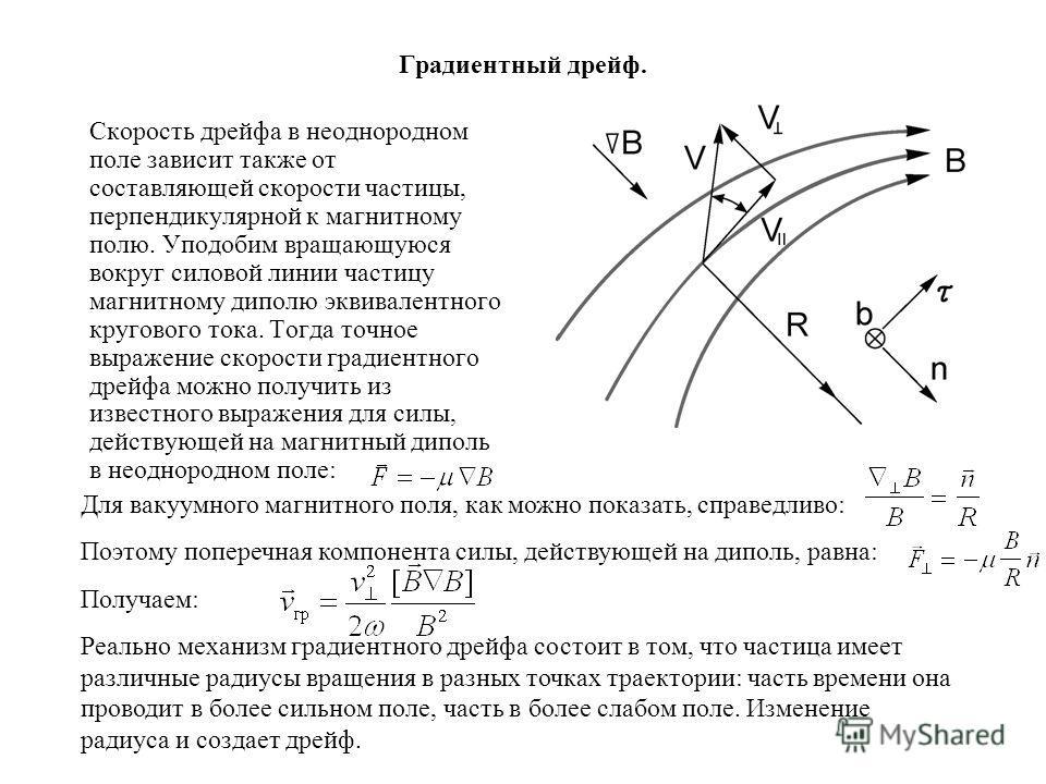 Градиентный дрейф. Скорость дрейфа в неоднородном поле зависит также от составляющей скорости частицы, перпендикулярной к магнитному полю. Уподобим вращающуюся вокруг силовой линии частицу магнитному диполю эквивалентного кругового тока. Тогда точное