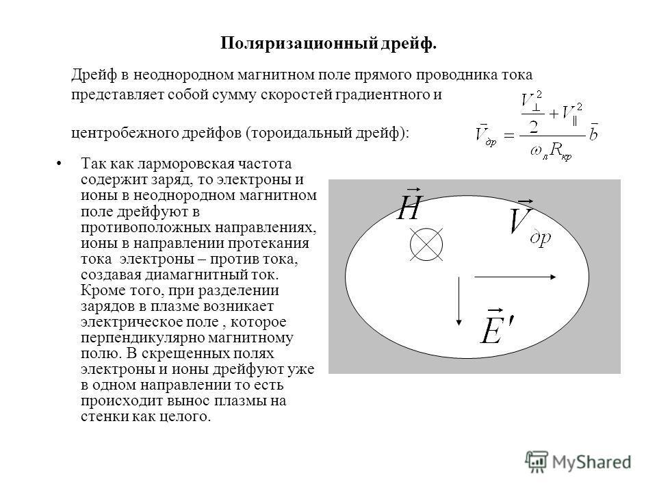 Поляризационный дрейф. Так как ларморовская частота содержит заряд, то электроны и ионы в неоднородном магнитном поле дрейфуют в противоположных направлениях, ионы в направлении протекания тока электроны – против тока, создавая диамагнитный ток. Кром