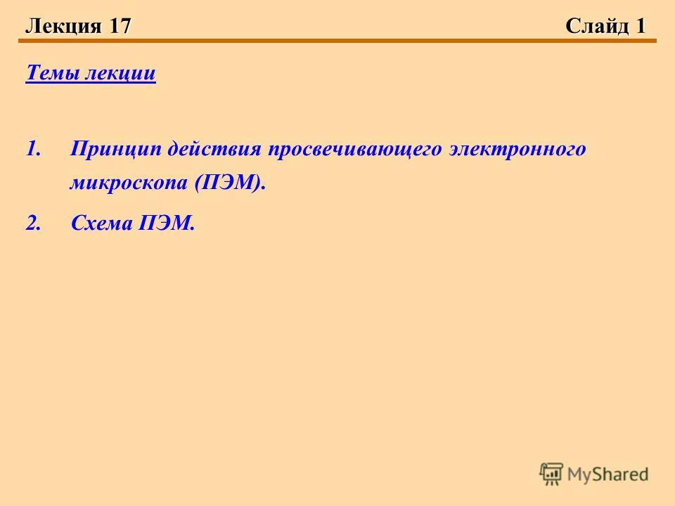 Лекция 17Слайд 1 Темы лекции 1.Принцип действия просвечивающего электронного микроскопа (ПЭМ). 2.Схема ПЭМ.
