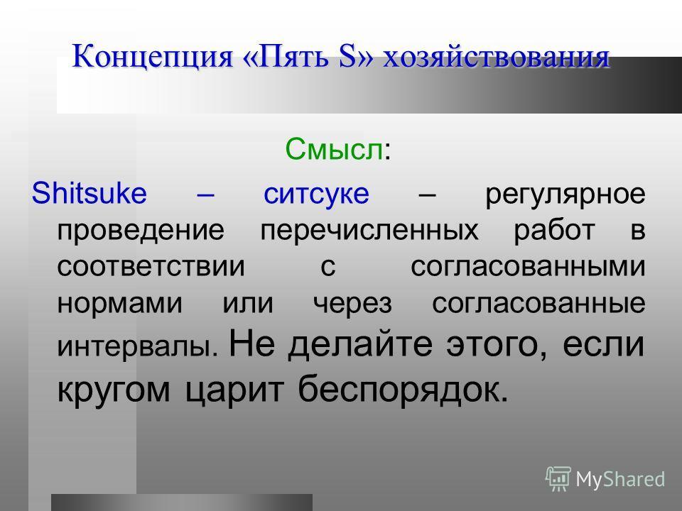 Концепция «Пять S» хозяйствования Смысл: Shitsuke – ситсуке – регулярное проведение перечисленных работ в соответствии с согласованными нормами или через согласованные интервалы. Не делайте этого, если кругом царит беспорядок.