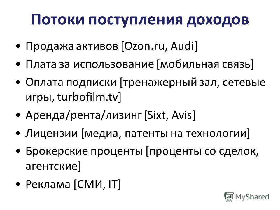 Потоки поступления доходов Продажа активов [Ozon.ru, Audi] Плата за использование [мобильная связь] Оплата подписки [тренажерный зал, сетевые игры, turbofilm.tv] Аренда/рента/лизинг [Sixt, Avis] Лицензии [медиа, патенты на технологии] Брокерские проц