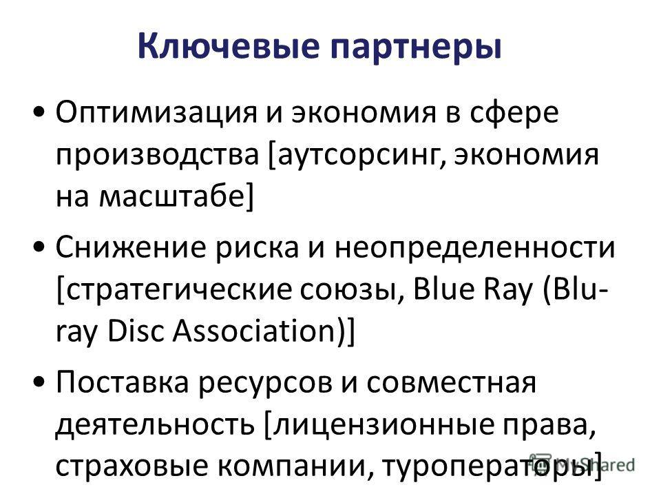 Ключевые партнеры Оптимизация и экономия в сфере производства [аутсорсинг, экономия на масштабе] Снижение риска и неопределенности [стратегические союзы, Blue Ray (Blu- ray Disc Association)] Поставка ресурсов и совместная деятельность [лицензионные