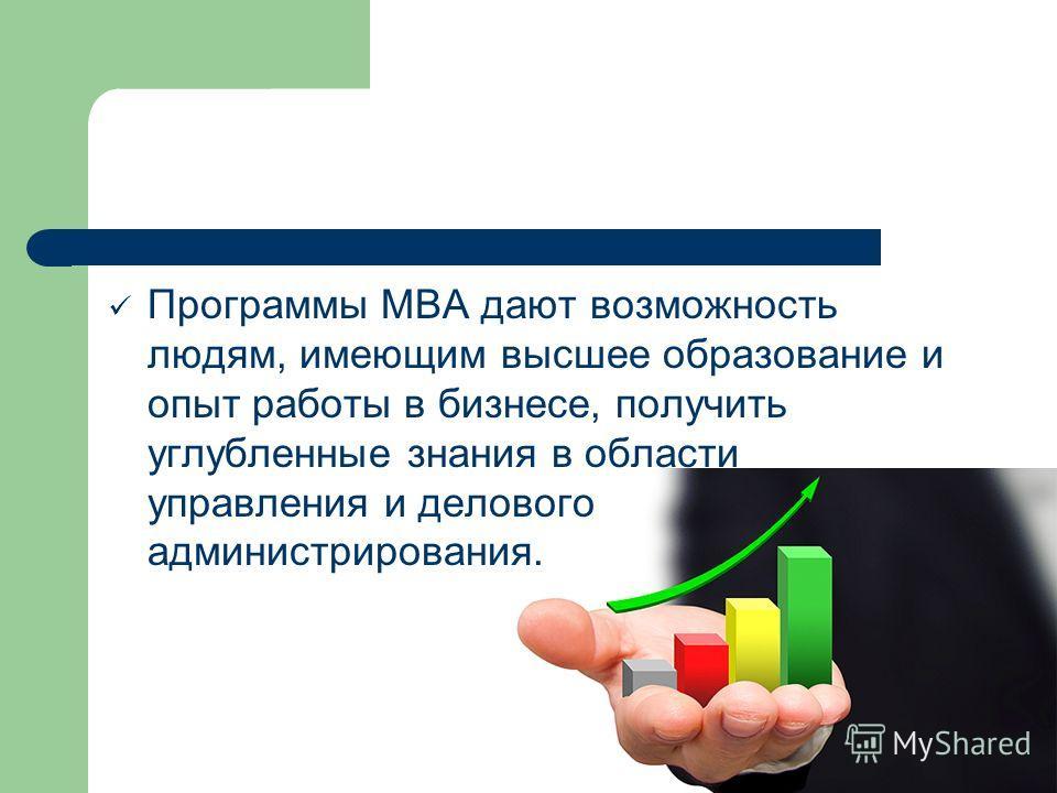 Программы МВА дают возможность людям, имеющим высшее образование и опыт работы в бизнесе, получить углубленные знания в области управления и делового администрирования.
