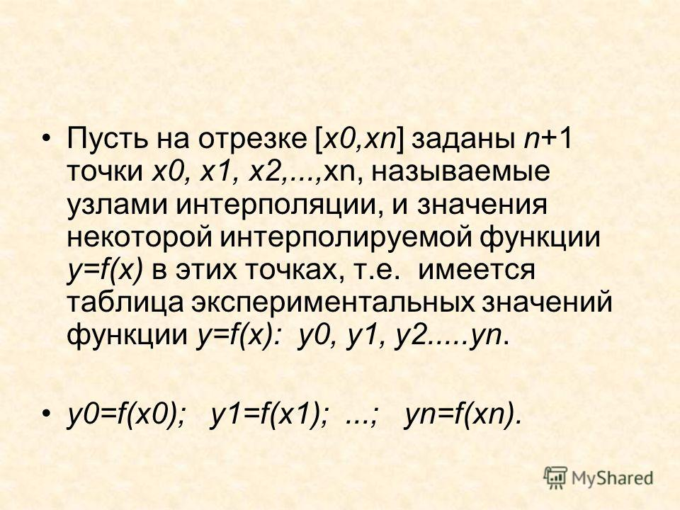 Пусть на отрезке [x0,xn] заданы n+1 точки x0, x1, x2,...,xn, называемые узлами интерполяции, и значения некоторой интерполируемой функции y=f(x) в этих точках, т.е. имеется таблица экспериментальных значений функции y=f(x): y0, y1, y2.....yn. y0=f(x0