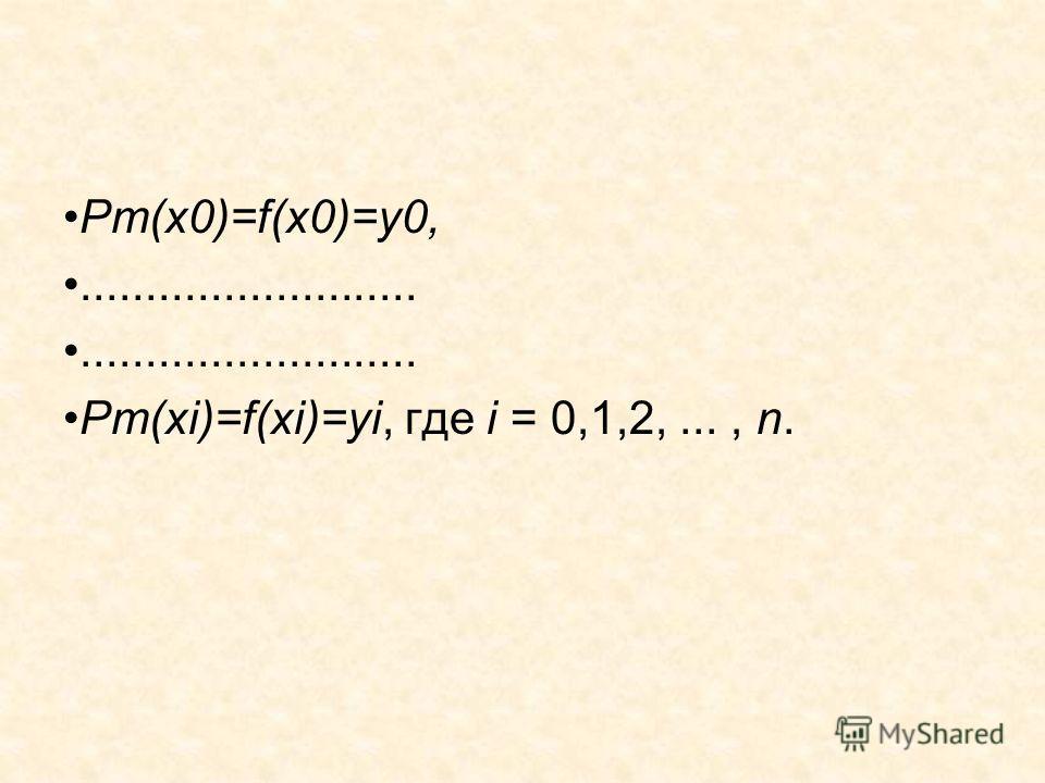 Pm(x0)=f(x0)=y0,.......................... Pm(xi)=f(xi)=yi, где i = 0,1,2,..., n.