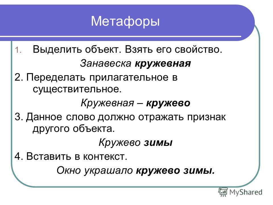 Метафоры 1. Выделить объект. Взять его свойство. Занавеска кружевная 2. Переделать прилагательное в существительное. Кружевная – кружево 3. Данное слово должно отражать признак другого объекта. Кружево зимы 4. Вставить в контекст. Окно украшало круже