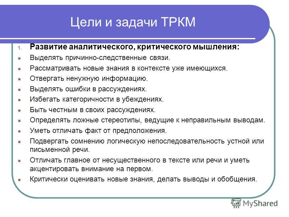 Цели и задачи ТРКМ 1. Развитие аналитического, критического мышления: Выделять причинно-следственные связи. Рассматривать новые знания в контексте уже имеющихся. Отвергать ненужную информацию. Выделять ошибки в рассуждениях. Избегать категоричности в