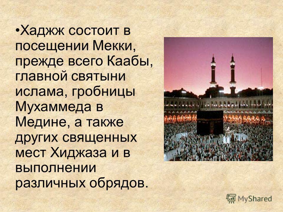 Хаджж состоит в посещении Мекки, прежде всего Каабы, главной святыни ислама, гробницы Мухаммеда в Медине, а также других священных мест Хиджаза и в выполнении различных обрядов.