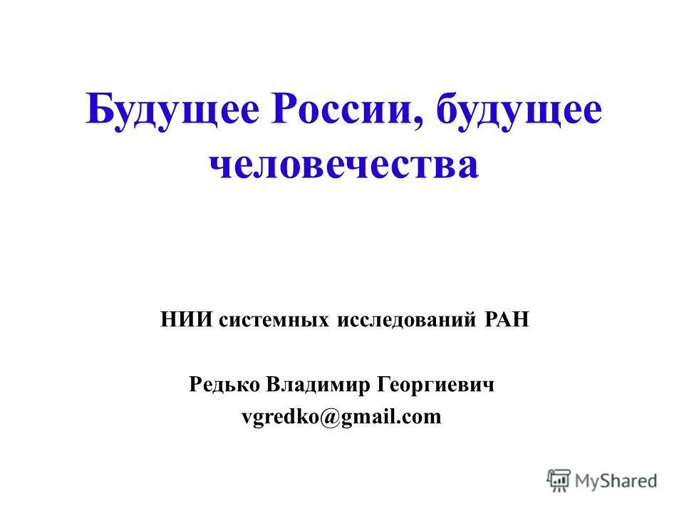 Будущее России, будущее человечества НИИ системных исследований РАН Редько Владимир Георгиевич vgredko@gmail.com
