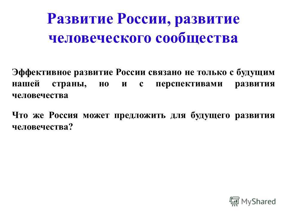 Развитие России, развитие человеческого сообщества Эффективное развитие России связано не только с будущим нашей страны, но и с перспективами развития человечества Что же Россия может предложить для будущего развития человечества?