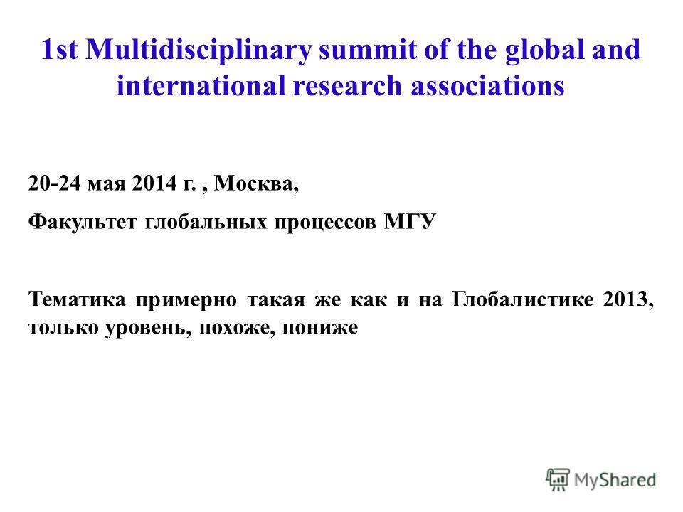 20-24 мая 2014 г., Москва, Факультет глобальных процессов МГУ Тематика примерно такая же как и на Глобалистике 2013, только уровень, похоже, пониже 1st Multidisciplinary summit of the global and international research associations