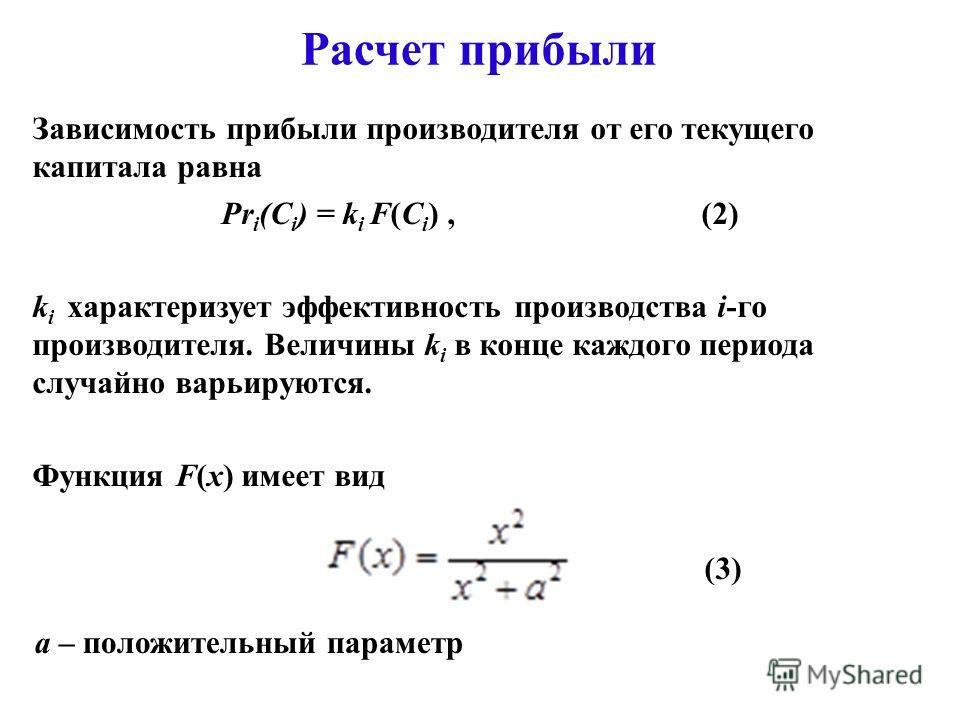 Расчет прибыли Зависимость прибыли производителя от его текущего капитала равна (C i ), Pr i (C i ) = k i F(C i ), (2) k i характеризует эффективность производства i-го производителя. Величины k i в конце каждого периода случайно варьируются. Функция