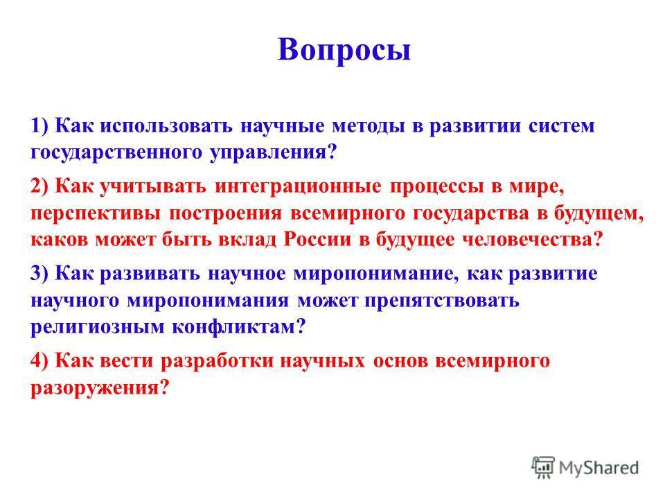 Вопросы 1) Как использовать научные методы в развитии систем государственного управления? 2) Как учитывать интеграционные процессы в мире, перспективы построения всемирного государства в будущем, каков может быть вклад России в будущее человечества?