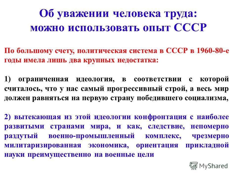По большому счету, политическая система в СССР в 1960-80-е годы имела лишь два крупных недостатка: 1) ограниченная идеология, в соответствии с которой считалось, что у нас самый прогрессивный строй, а весь мир должен равняться на первую страну победи