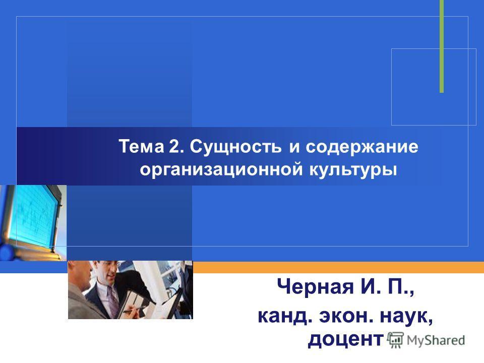 Черная И. П., канд. экон. наук, доцент Тема 2. Сущность и содержание организационной культуры