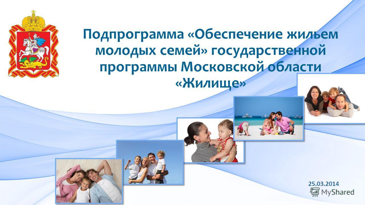Подпрограмма «Обеспечение жильем молодых семей» государственной программы Московской области «Жилище» 25.03.2014
