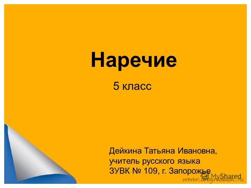 Наречие 5 класс Дейкина Татьяна Ивановна, учитель русского языка ЗУВК 109, г. Запорожье