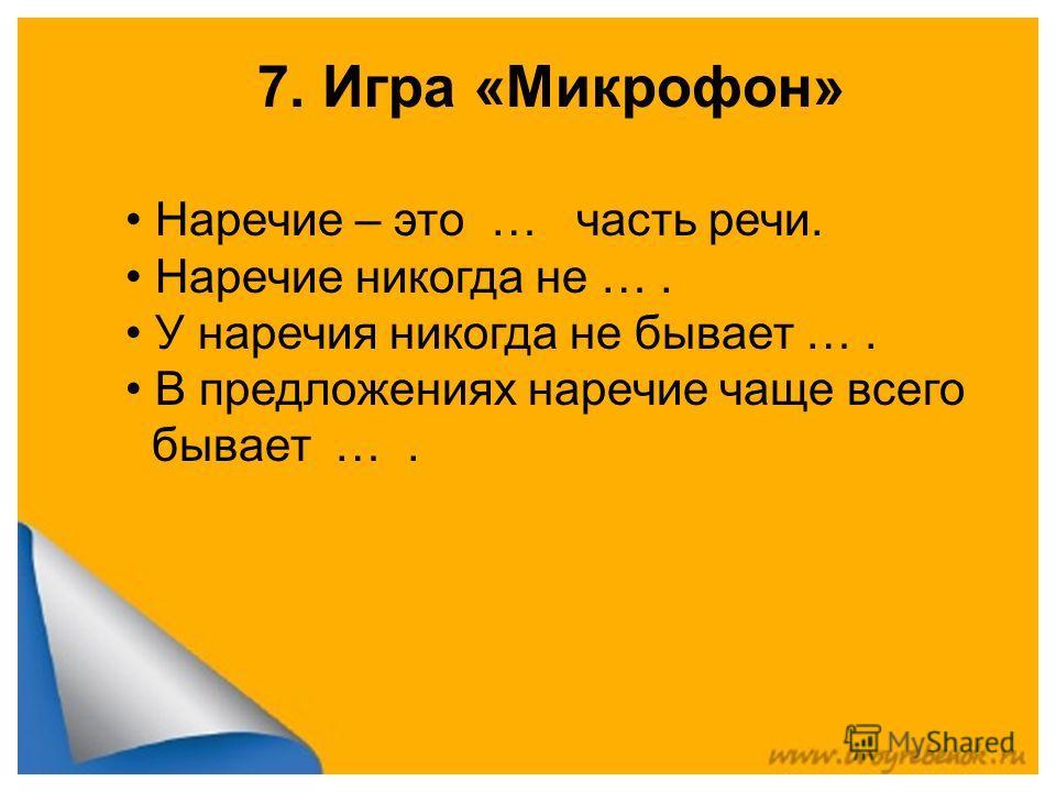 7. Игра «Микрофон» Наречие – это … часть речи. Наречие никогда не …. У наречия никогда не бывает …. В предложениях наречие чаще всего бывает ….