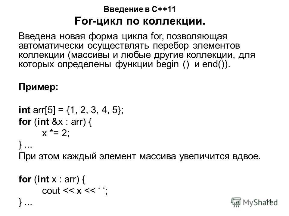 11 Введение в С++11 For-цикл по коллекции. Введена новая форма цикла for, позволяющая автоматически осуществлять перебор элементов коллекции (массивы и любые другие коллекции, для которых определены функции begin () и end()). Пример: int arr[5] = {1,
