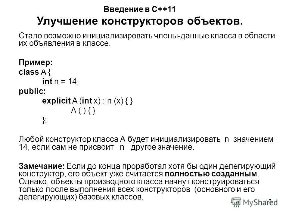 13 Введение в С++11 Улучшение конструкторов объектов. Стало возможно инициализировать члены-данные класса в области их объявления в классе. Пример: class A { int n = 14; public: explicit A (int x) : n (x) { } A ( ) { } }; Любой конструктор класса А б