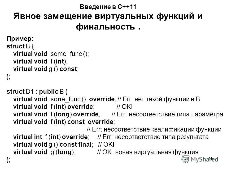 15 Введение в С++11 Явное замещение виртуальных функций и финальность. Пример: struct B { virtual void some_func (); virtual void f (int); virtual void g () const; }; struct D1 : public B { virtual void sone_func () override; // Err: нет такой функци