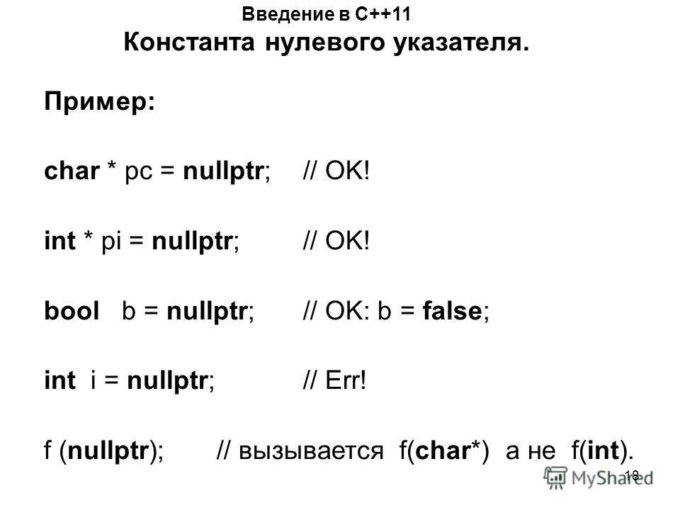 18 Введение в С++11 Константа нулевого указателя. Пример: char * pc = nullptr; // OK! int * pi = nullptr; // OK! bool b = nullptr; // OK: b = false; int i = nullptr; // Err! f (nullptr); // вызывается f(char*) а не f(int).