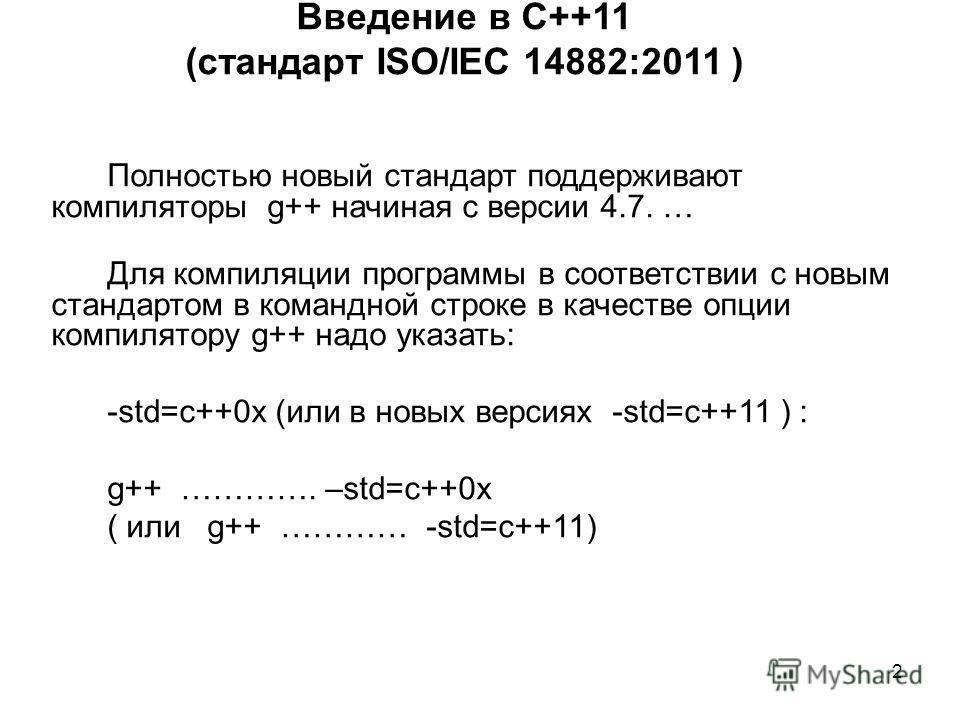 2 Введение в С++11 (стандарт ISO/IEC 14882:2011 ) Полностью новый стандарт поддерживают компиляторы g++ начиная с версии 4.7. … Для компиляции программы в соответствии с новым стандартом в командной строке в качестве опции компилятору g++ надо указат