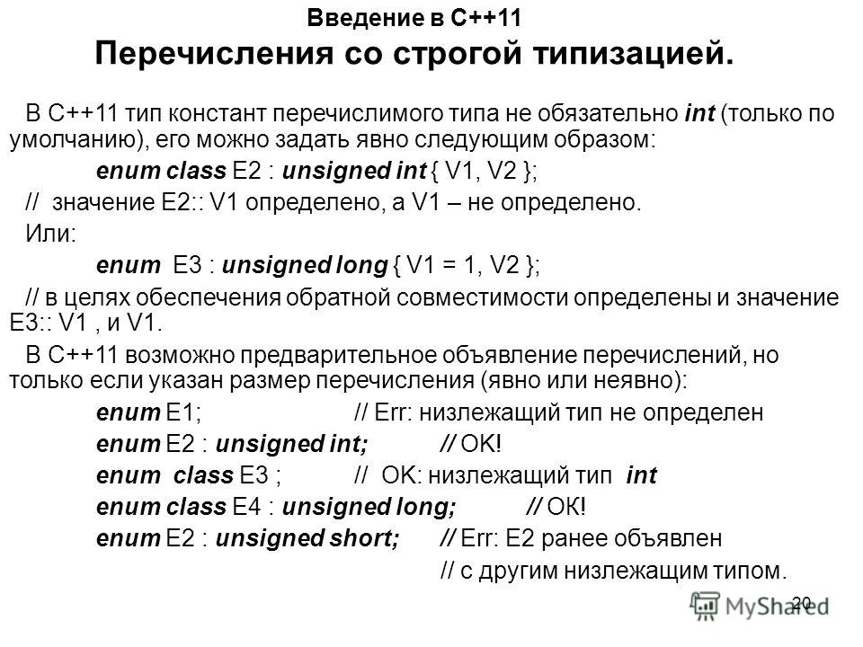 20 Введение в С++11 Перечисления со строгой типизацией. В С++11 тип констант перечислимого типа не обязательно int (только по умолчанию), его можно задать явно следующим образом: enum class E2 : unsigned int { V1, V2 }; // значение Е2:: V1 определено